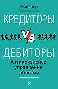 Иван Рыков - Кредиторы vs дебиторы. Антикризисное управление долгами
