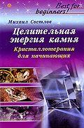 Михаил Светлов -Целительная энергия камня. Кристаллотерапия для начинающих