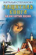 Наталья Ивановна Степанова -Защитная книга на все случаи жизни