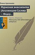 Елена Арсеньева - Фуриозная эмансипантка (Аполлинария Суслова – Федор Достоевский)