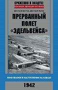 Дмитрий Зубов -Прерванный полет «Эдельвейса». Люфтваффе в наступлении на Кавказ. 1942 г.