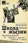 Дмитрий Быков - Школа жизни. Честная книга: любовь – друзья – учителя – жесть (сборник)