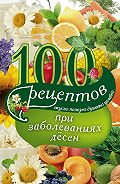 Ирина Вечерская - 100 рецептов при заболеваниях десен. Вкусно, полезно, душевно, целебно