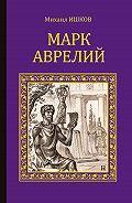 Михаил Ишков - Марк Аврелий
