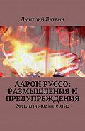 Дмитрий Литвин -Аарон Руссо: размышления и предупреждения. Эксклюзивное интервью