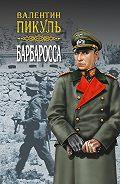 Валентин Пикуль -Барбаросса. Роман-размышление. Том 1