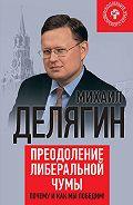 Михаил Геннадьевич Делягин -Преодоление либеральной чумы. Почему и как мы победим!