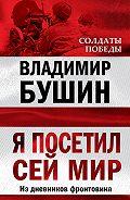 Владимир Бушин -Я посетил сей мир. Из дневников фронтовика