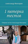 Александр Невзоров -1пятерка тестов. Сборник тестов Александра Невзорова
