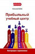 Алексей Беба -Прибыльный учебный центр. Инструкция к применению