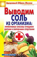 Ирина Ульянова - Выводим соль из организма: эффективные способы очищения диетами и народными средствами