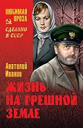 Анатолий Степанович Иванов - Жизнь на грешной земле (сборник)