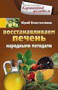 Юрий Константинов - Восстанавливаем печень народными методами