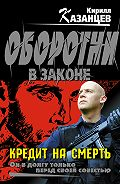 Кирилл Казанцев -Кредит на смерть