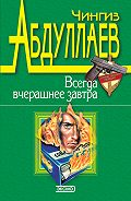 Чингиз Акифович Абдуллаев -Всегда вчерашнее завтра