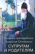 Преподобный Оптинский -Поучения преподобного Амвросия Оптинского супругам и родителям