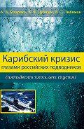 Анатолий Батаршев - Карибский кризис глазами российских подводников (пятьдесят пять лет спустя)