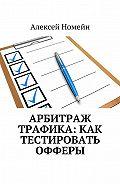 Алексей Номейн - Арбитраж трафика: как тестировать офферы