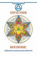 Сергей Розов - Биосознание. Пробуждение и развитие сверхспособностей