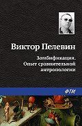 Виктор Пелевин -Зомбификация. Опыт сравнительной антропологии