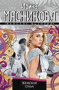 Ирина Мясникова - Женская сила