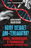 Анатолий Клёсов - Кому мешает ДНК-генеалогия? Ложь, инсинуации, и русофобия в современной российской науке