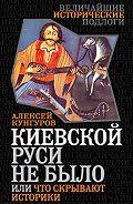 Алексей Кунгуров -Киевской Руси не было, или Что скрывают историки