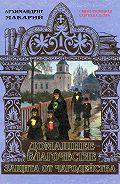 архимандрит Макарий (Веретенников) -Домашнее благочестие и защита от чародейства