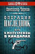 Светозар Чернов -Операция «Наследник», или К месту службы в кандалах