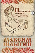 Максим Шлыгин -Последний мастер по детству