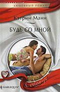 Кэтрин Манн - Будь со мной