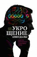 Джон Арден -Укрощение амигдалы идругие инструменты тренировки мозга