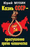 Юрий Мухин - Казнь СССР – преступление против человечества