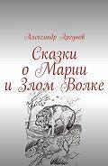 Александр Аргунов -Сказки оМарии иЗлом Волке