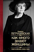 Людмила Петрушевская -Как много знают женщины. Повести, рассказы, сказки, пьесы