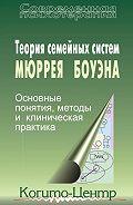 Сборник статей - Теория семейных систем Мюррея Боуэна. Основные понятия, методы и клиническая практика