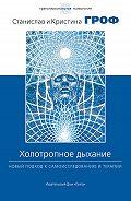 Станислав Гроф, Кристина Гроф - Холотропное дыхание. Новый подход к самоисследованию и терапии