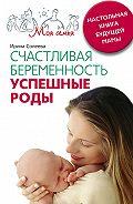 Ирина Александровна Солеева - Счастливая беременность. Успешные роды. Настольная книга будущей мамы