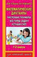 Е. А. Нефёдова - Математические диктанты. Числовые примеры. Все типы задач. Устный счет. 1-2 классы