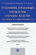 Александр Чучаев -Уголовно-правовые проблемы охраны власти (история и современность). Монография