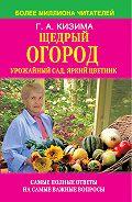 Галина Кизима -Щедрый огород, урожайный сад, яркий цветник: самые полные ответы на самые важные вопросы