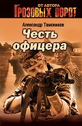 Александр Тамоников - Честь офицера