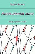 Марат Валеев -Аномальнаязона. Юмор, ирония, сатира