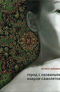 Наталья Ильинична Арбузова - Город с названьем Ковров-Самолетов (сборник)