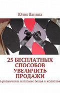 Юлия Ванина -25бесплатных способов увеличить продажи. Врозничном магазине белья иколготок
