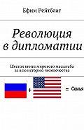 Ефим Рейтблат -Революция вдипломатии. Шестая книга мирового масштаба завсю историю человечества