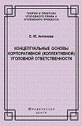 Елена Антонова - Концептуальные основы корпоративной (коллективной) уголовной ответственности