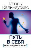 Игорь Калинаускас - Путь в себя. Игры обыденной жизни (сборник)
