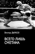 Виктор Елисеевич Дьяков -Всего лишь сметана