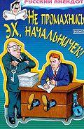 Сборник -Не промахнись, эх, начальничек! Анекдоты о руководителях и подчиненных